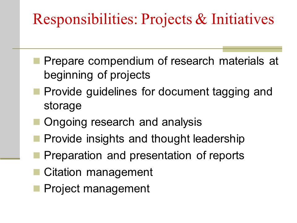 Responsibilities: Projects & Initiatives Prepare compendium of research materials at beginning of projects Provide guidelines for document tagging and storage Ongoing research and analysis Provide insights and thought leadership Preparation and presentation of reports Citation management Project management