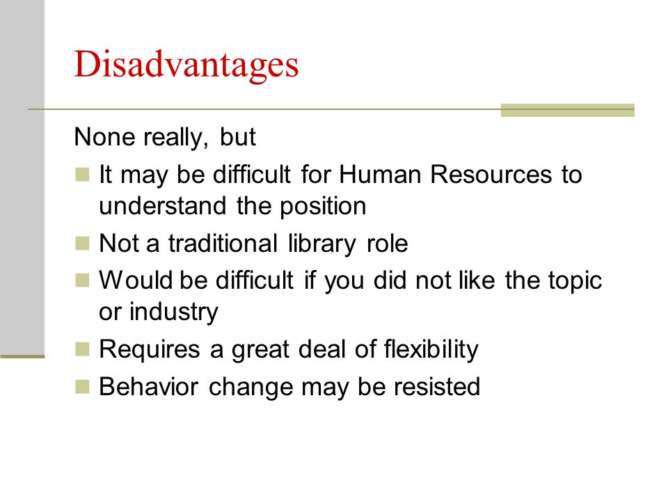 Disadvantages None really, but It may be difficult for Human Resources to understand the position Not a traditional library role Would be difficult if you did not like the topic or industry Requires a great deal of flexibility Behavior change may be resisted