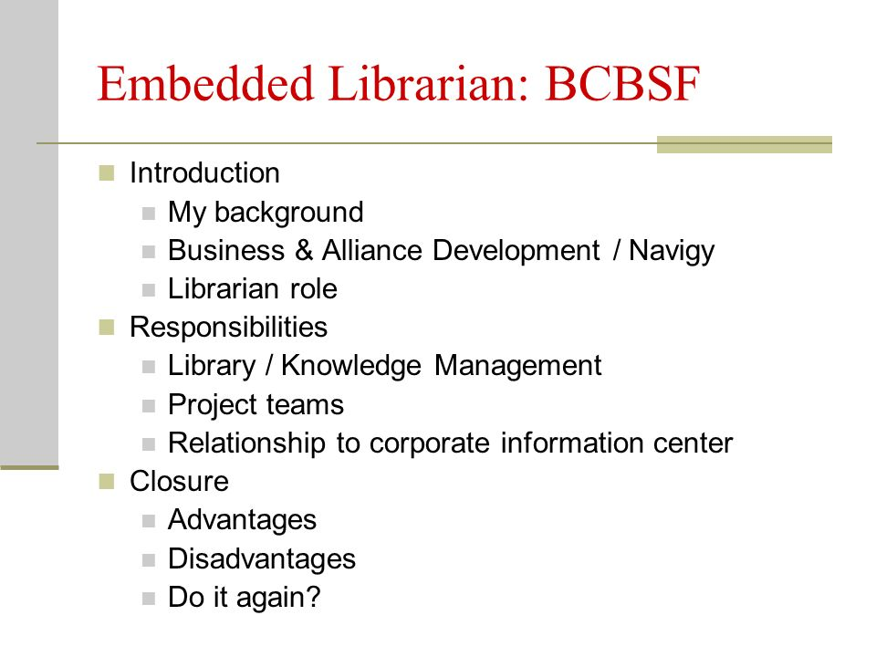 Embedded Librarian: BCBSF Introduction My background Business & Alliance Development / Navigy Librarian role Responsibilities Library / Knowledge Management Project teams Relationship to corporate information center Closure Advantages Disadvantages Do it again
