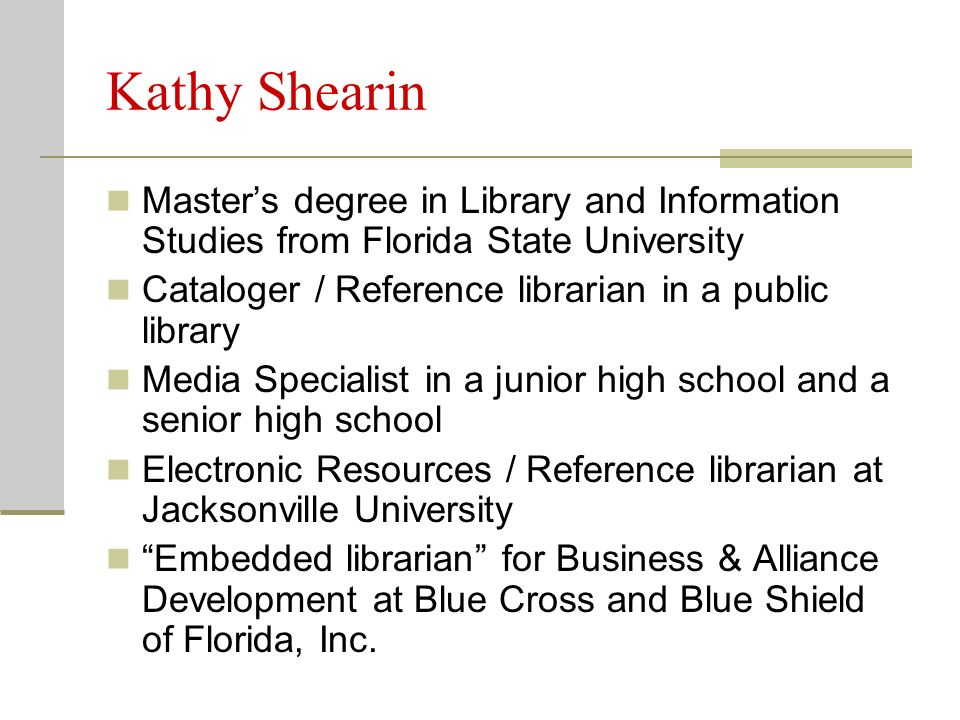 Kathy Shearin Masters degree in Library and Information Studies from Florida State University Cataloger / Reference librarian in a public library Media Specialist in a junior high school and a senior high school Electronic Resources / Reference librarian at Jacksonville University Embedded librarian for Business & Alliance Development at Blue Cross and Blue Shield of Florida, Inc.