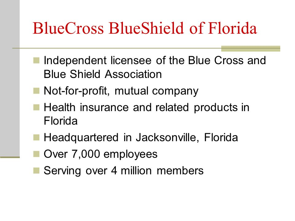 BlueCross BlueShield of Florida Independent licensee of the Blue Cross and Blue Shield Association Not-for-profit, mutual company Health insurance and related products in Florida Headquartered in Jacksonville, Florida Over 7,000 employees Serving over 4 million members