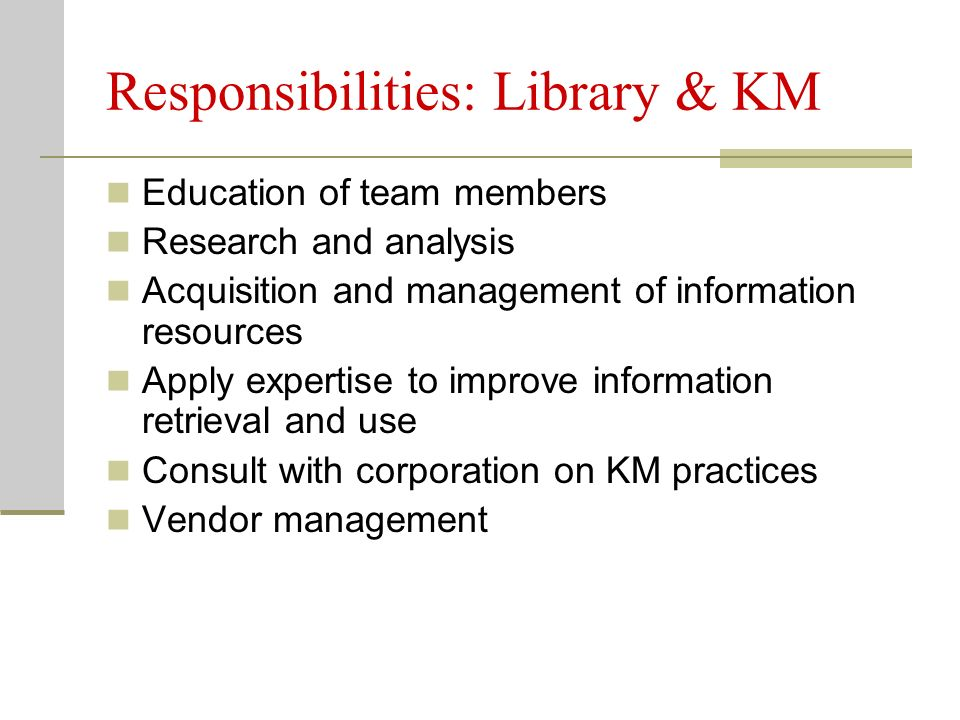 Responsibilities: Library & KM Education of team members Research and analysis Acquisition and management of information resources Apply expertise to improve information retrieval and use Consult with corporation on KM practices Vendor management