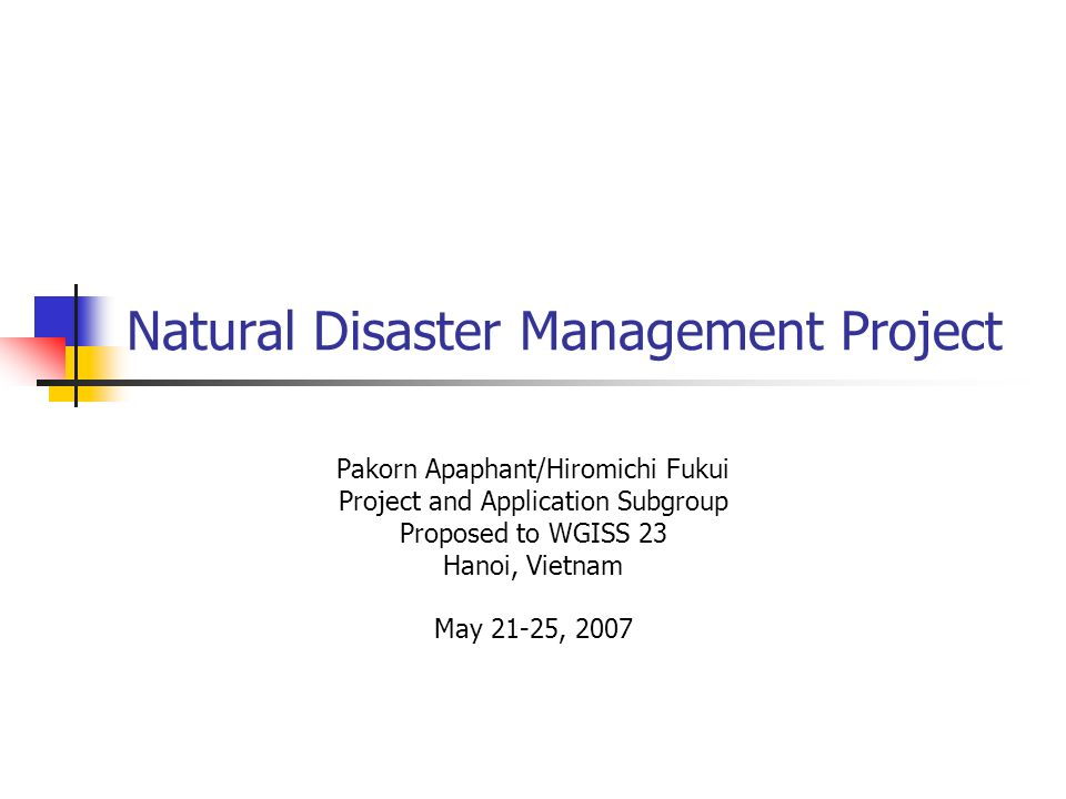 Natural Disaster Management Project Pakorn Apaphant/Hiromichi Fukui Project and Application Subgroup Proposed to WGISS 23 Hanoi, Vietnam May 21-25, 2007