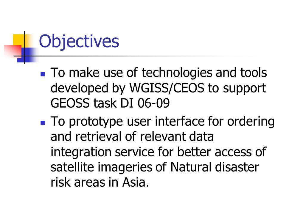 Objectives To make use of technologies and tools developed by WGISS/CEOS to support GEOSS task DI To prototype user interface for ordering and retrieval of relevant data integration service for better access of satellite imageries of Natural disaster risk areas in Asia.