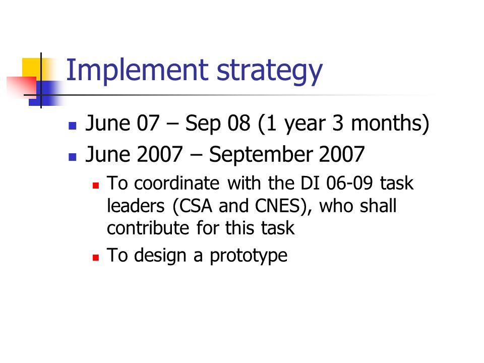 Implement strategy June 07 – Sep 08 (1 year 3 months) June 2007 – September 2007 To coordinate with the DI task leaders (CSA and CNES), who shall contribute for this task To design a prototype