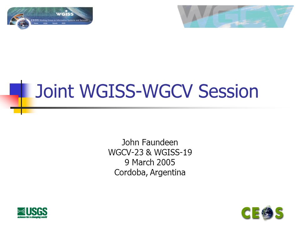 Joint WGISS-WGCV Session John Faundeen WGCV-23 & WGISS-19 9 March 2005 Cordoba, Argentina