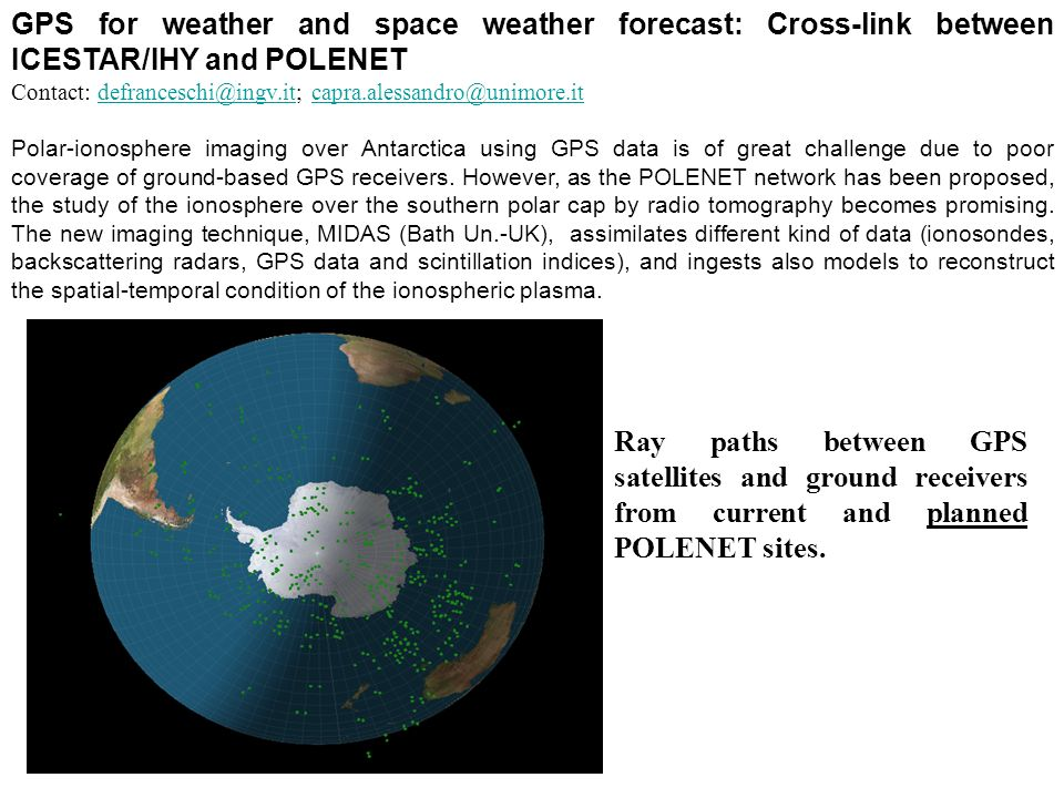 GPS for weather and space weather forecast: Cross-link between ICESTAR/IHY and POLENET Contact: defranceschi@ingv.it; capra.alessandro@unimore.itdefranceschi@ingv.itcapra.alessandro@unimore.it Polar-ionosphere imaging over Antarctica using GPS data is of great challenge due to poor coverage of ground-based GPS receivers.