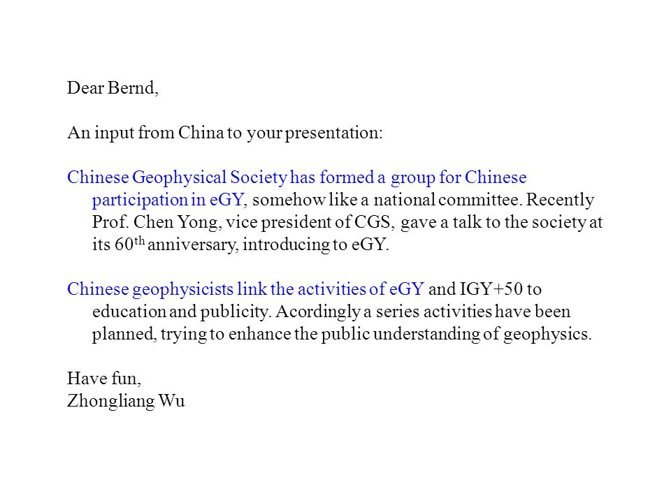 Dear Bernd, An input from China to your presentation: Chinese Geophysical Society has formed a group for Chinese participation in eGY, somehow like a national committee.