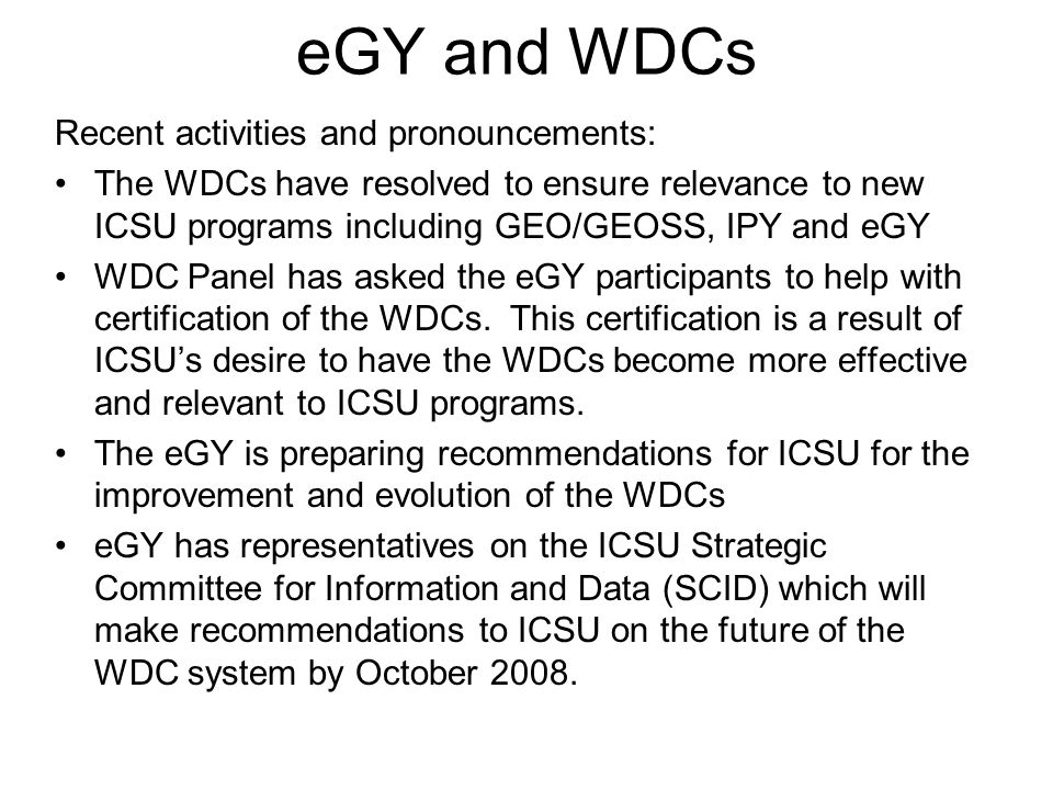 eGY and WDCs Recent activities and pronouncements: The WDCs have resolved to ensure relevance to new ICSU programs including GEO/GEOSS, IPY and eGY WDC Panel has asked the eGY participants to help with certification of the WDCs.