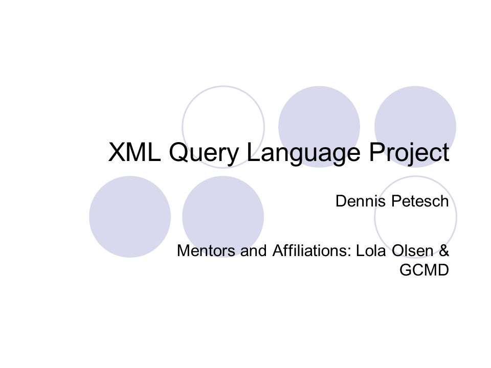 XML Query Language Project Dennis Petesch Mentors and Affiliations: Lola Olsen & GCMD