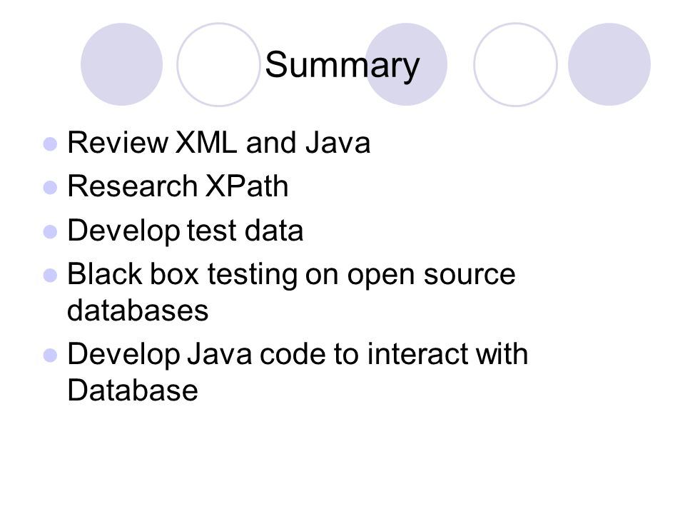 Summary Review XML and Java Research XPath Develop test data Black box testing on open source databases Develop Java code to interact with Database