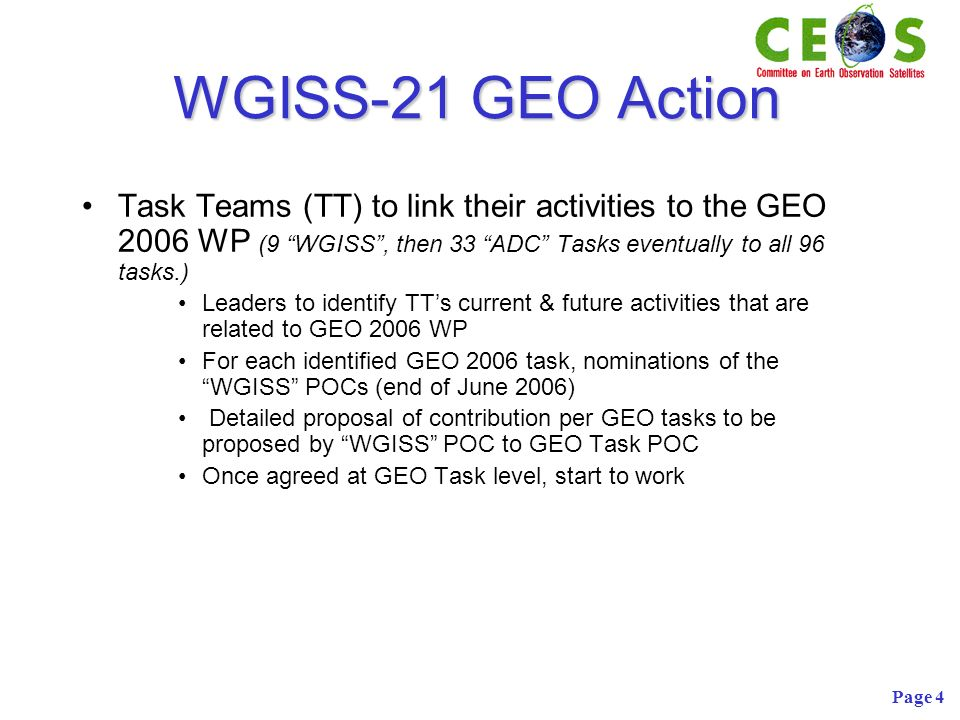 Page 4 WGISS-21 GEO Action Task Teams (TT) to link their activities to the GEO 2006 WP (9 WGISS, then 33 ADC Tasks eventually to all 96 tasks.) Leaders to identify TTs current & future activities that are related to GEO 2006 WP For each identified GEO 2006 task, nominations of the WGISS POCs (end of June 2006) Detailed proposal of contribution per GEO tasks to be proposed by WGISS POC to GEO Task POC Once agreed at GEO Task level, start to work