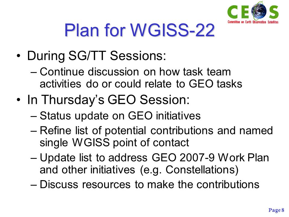 Page 8 Plan for WGISS-22 During SG/TT Sessions: –Continue discussion on how task team activities do or could relate to GEO tasks In Thursdays GEO Session: –Status update on GEO initiatives –Refine list of potential contributions and named single WGISS point of contact –Update list to address GEO 2007-9 Work Plan and other initiatives (e.g.