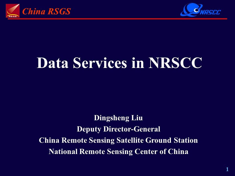 China RSGS 1 Data Services in NRSCC Dingsheng Liu Deputy Director-General China Remote Sensing Satellite Ground Station National Remote Sensing Center of China