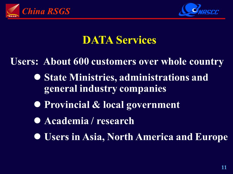 China RSGS 11 DATA Services Users: About 600 customers over whole country State Ministries, administrations and general industry companies Provincial & local government Academia / research Users in Asia, North America and Europe