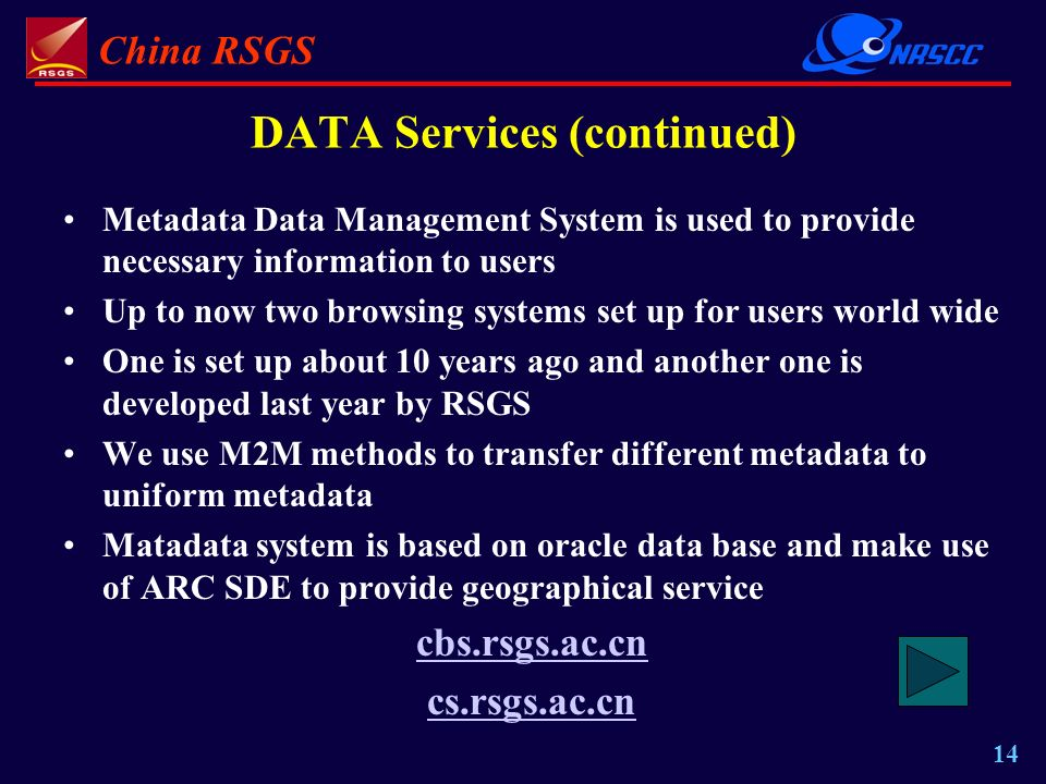 China RSGS 14 DATA Services (continued) Metadata Data Management System is used to provide necessary information to users Up to now two browsing systems set up for users world wide One is set up about 10 years ago and another one is developed last year by RSGS We use M2M methods to transfer different metadata to uniform metadata Matadata system is based on oracle data base and make use of ARC SDE to provide geographical service cbs.rsgs.ac.cn cs.rsgs.ac.cn