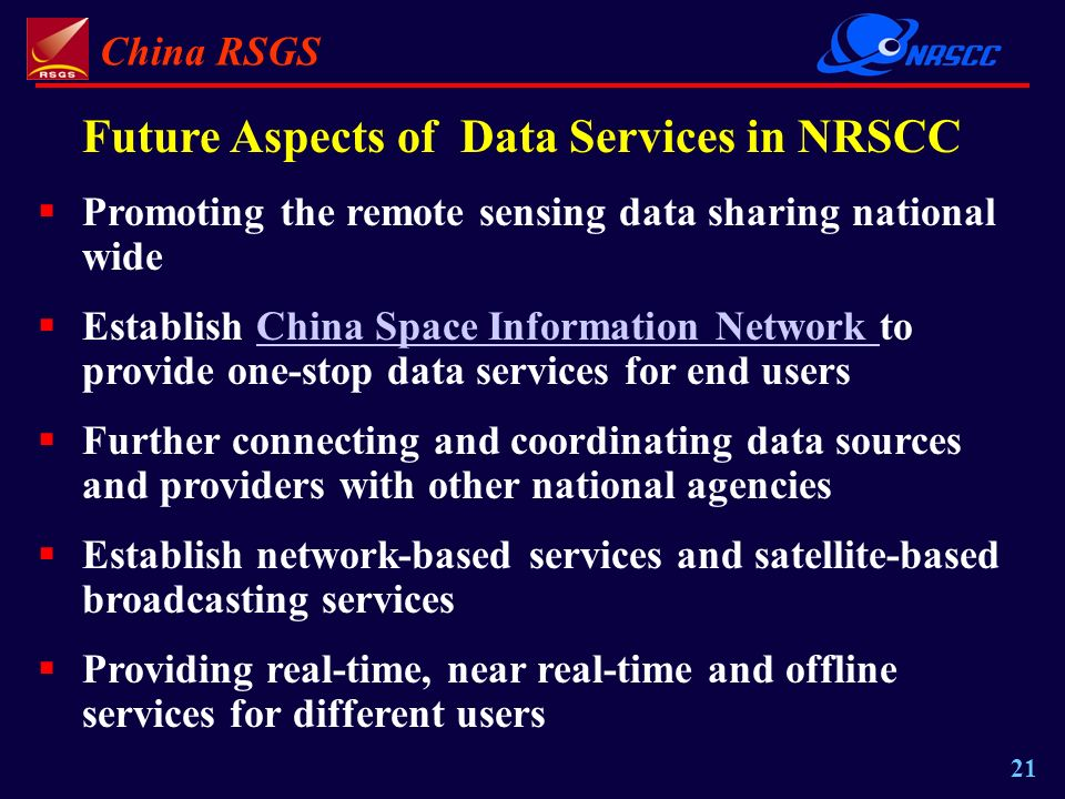 China RSGS 21 Future Aspects of Data Services in NRSCC Promoting the remote sensing data sharing national wide Establish China Space Information Network to provide one-stop data services for end usersChina Space Information Network Further connecting and coordinating data sources and providers with other national agencies Establish network-based services and satellite-based broadcasting services Providing real-time, near real-time and offline services for different users