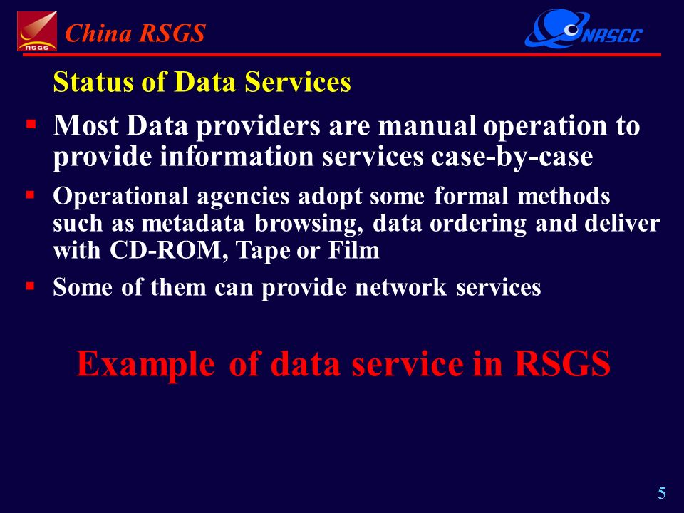 China RSGS 5 Status of Data Services Most Data providers are manual operation to provide information services case-by-case Operational agencies adopt some formal methods such as metadata browsing, data ordering and deliver with CD-ROM, Tape or Film Some of them can provide network services Example of data service in RSGS