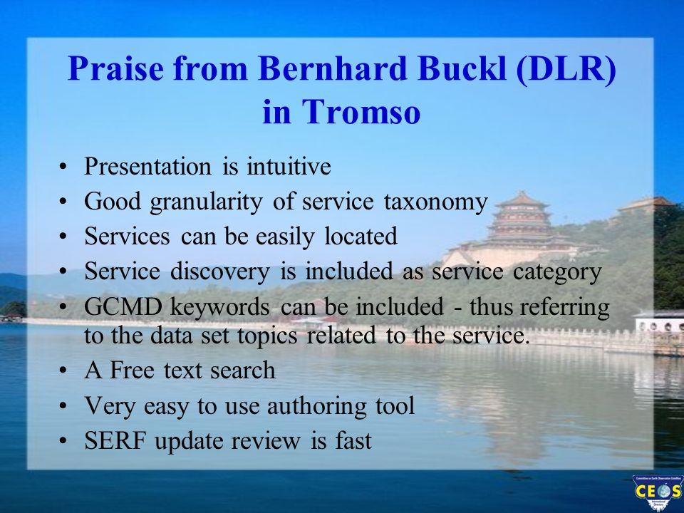 Praise from Bernhard Buckl (DLR) in Tromso Presentation is intuitive Good granularity of service taxonomy Services can be easily located Service discovery is included as service category GCMD keywords can be included - thus referring to the data set topics related to the service.