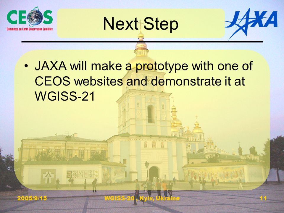 2005/9/15WGISS-20, Kyiv, Ukraine11 Next Step JAXA will make a prototype with one of CEOS websites and demonstrate it at WGISS-21