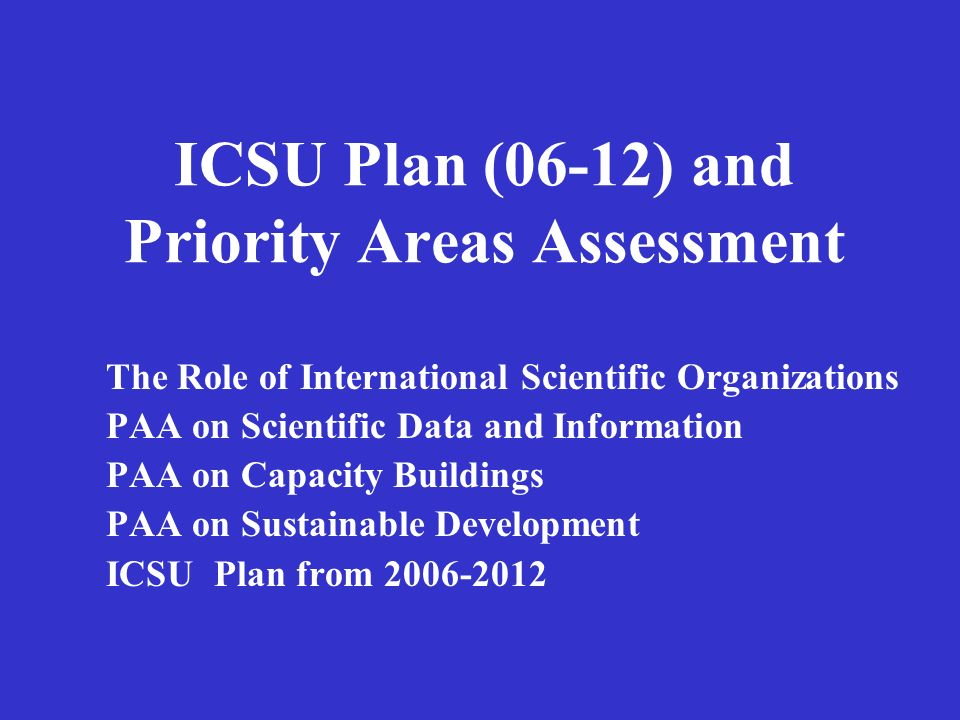 ICSU Plan (06-12) and Priority Areas Assessment The Role of International Scientific Organizations PAA on Scientific Data and Information PAA on Capacity Buildings PAA on Sustainable Development ICSU Plan from 2006-2012
