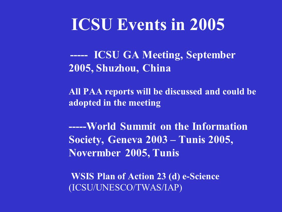 ----- ICSU GA Meeting, September 2005, Shuzhou, China All PAA reports will be discussed and could be adopted in the meeting -----World Summit on the Information Society, Geneva 2003 – Tunis 2005, Novermber 2005, Tunis WSIS Plan of Action 23 (d) e-Science (ICSU/UNESCO/TWAS/IAP) ICSU Events in 2005