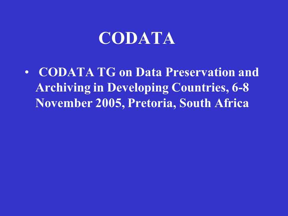 CODATA CODATA TG on Data Preservation and Archiving in Developing Countries, 6-8 November 2005, Pretoria, South Africa