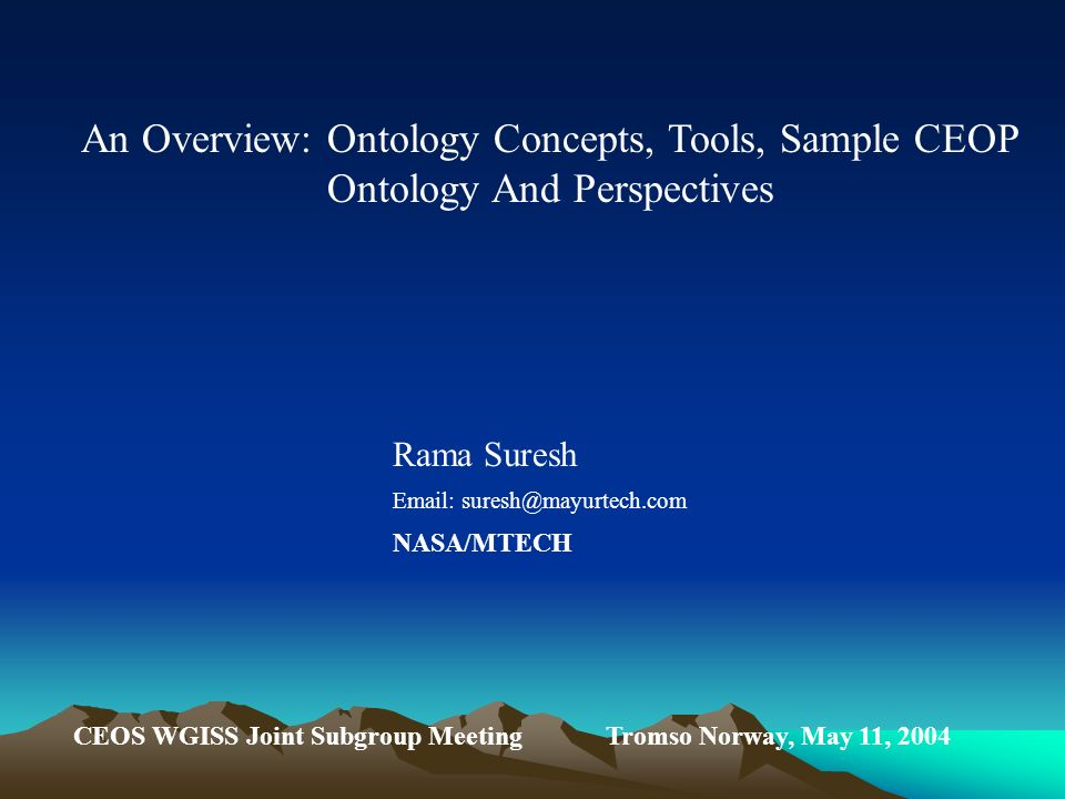 An Overview: Ontology Concepts, Tools, Sample CEOP Ontology And Perspectives Rama Suresh Email: suresh@mayurtech.com NASA/MTECH CEOS WGISS Joint Subgroup Meeting Tromso Norway, May 11, 2004