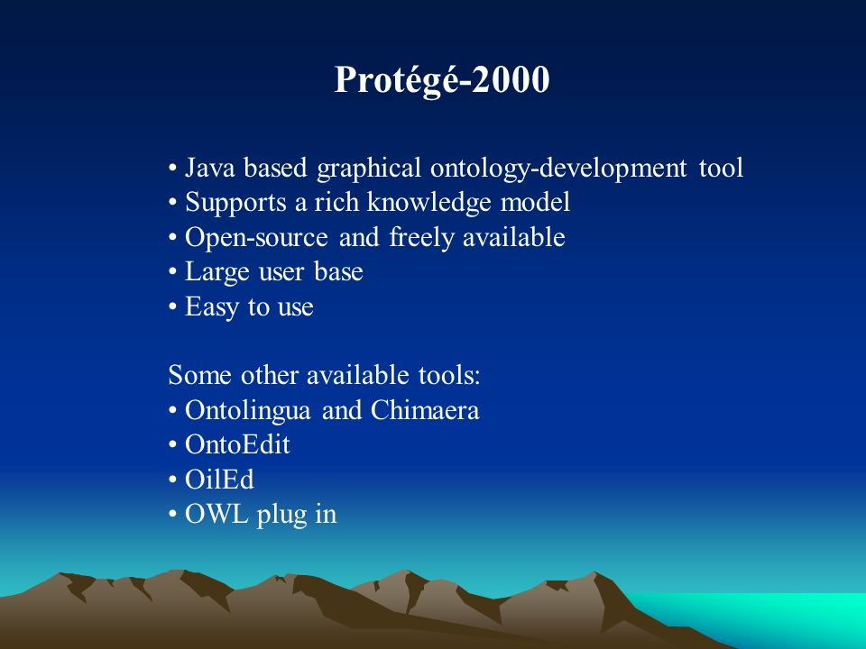 Protégé-2000 Java based graphical ontology-development tool Supports a rich knowledge model Open-source and freely available Large user base Easy to use Some other available tools: Ontolingua and Chimaera OntoEdit OilEd OWL plug in