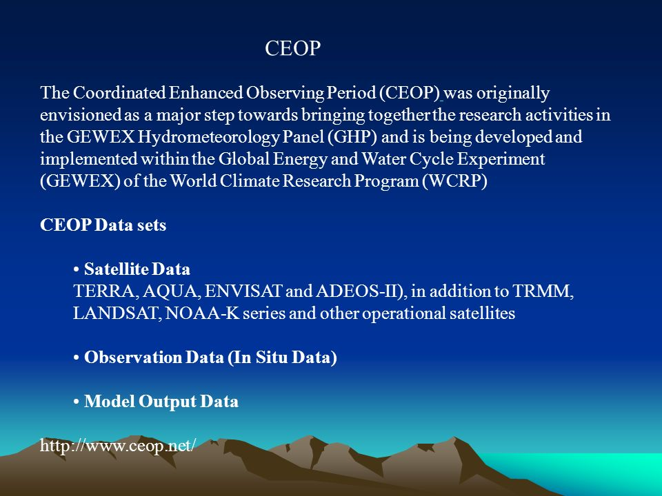 The Coordinated Enhanced Observing Period (CEOP) was originally envisioned as a major step towards bringing together the research activities in the GEWEX Hydrometeorology Panel (GHP) and is being developed and implemented within the Global Energy and Water Cycle Experiment (GEWEX) of the World Climate Research Program (WCRP) CEOP Data sets Satellite Data TERRA, AQUA, ENVISAT and ADEOS-II), in addition to TRMM, LANDSAT, NOAA-K series and other operational satellites Observation Data (In Situ Data) Model Output Data http://www.ceop.net/ CEOP