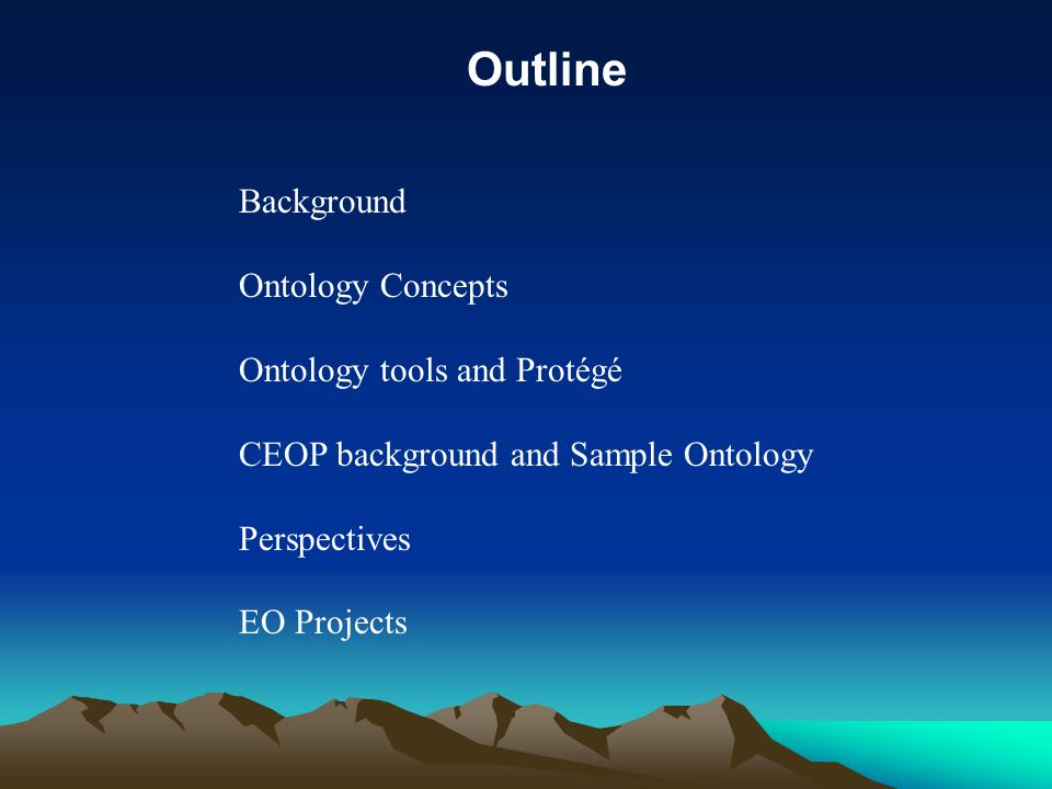 Background Ontology Concepts Ontology tools and Protégé CEOP background and Sample Ontology Perspectives EO Projects Outline
