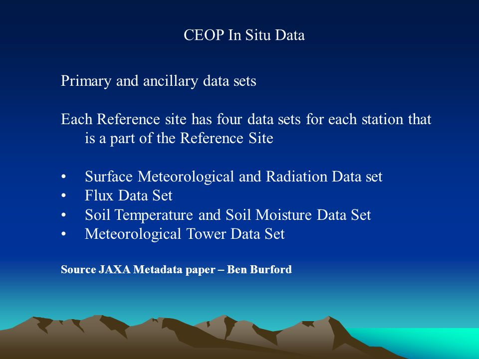 Primary and ancillary data sets Each Reference site has four data sets for each station that is a part of the Reference Site Surface Meteorological and Radiation Data set Flux Data Set Soil Temperature and Soil Moisture Data Set Meteorological Tower Data Set Source JAXA Metadata paper – Ben Burford CEOP In Situ Data