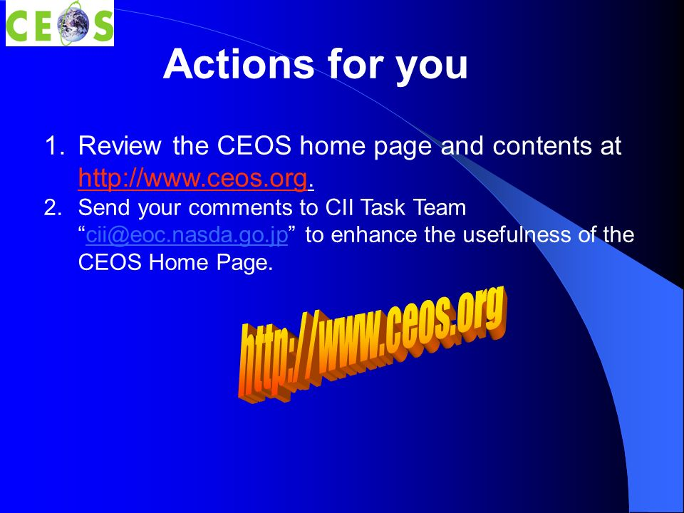 Actions for you 1.Review the CEOS home page and contents at http://www.ceos.org.