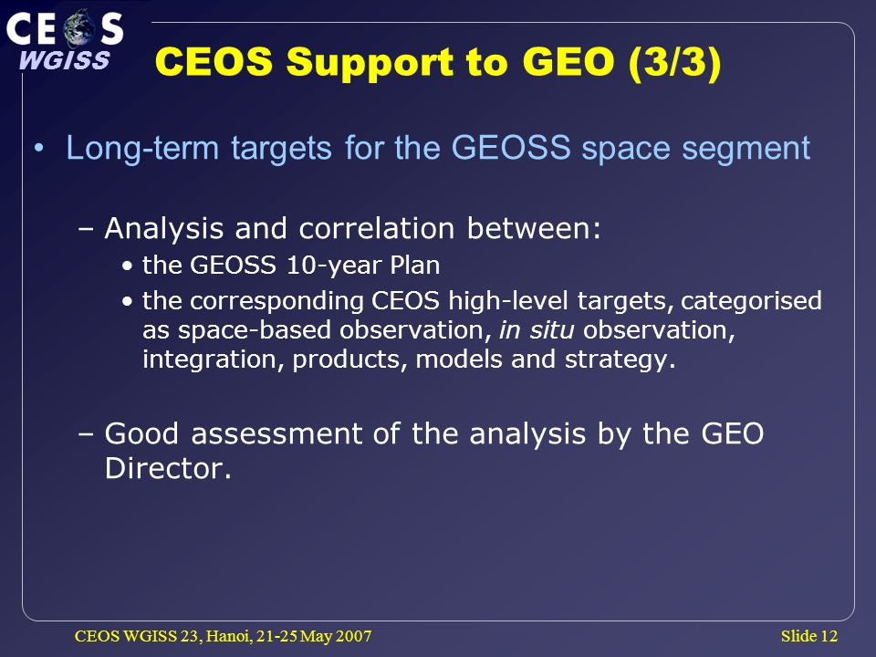 Slide 12 WGISS CEOS WGISS 23, Hanoi, 21-25 May 2007 CEOS Support to GEO (3/3) Long-term targets for the GEOSS space segment –Analysis and correlation between: the GEOSS 10-year Plan the corresponding CEOS high-level targets, categorised as space-based observation, in situ observation, integration, products, models and strategy.