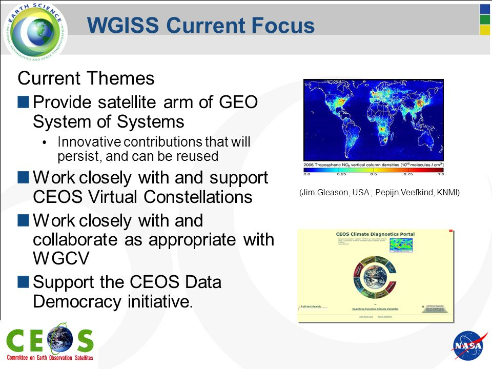 WGISS Current Focus Current Themes Provide satellite arm of GEO System of Systems Innovative contributions that will persist, and can be reused Work closely with and support CEOS Virtual Constellations Work closely with and collaborate as appropriate with WGCV Support the CEOS Data Democracy initiative.