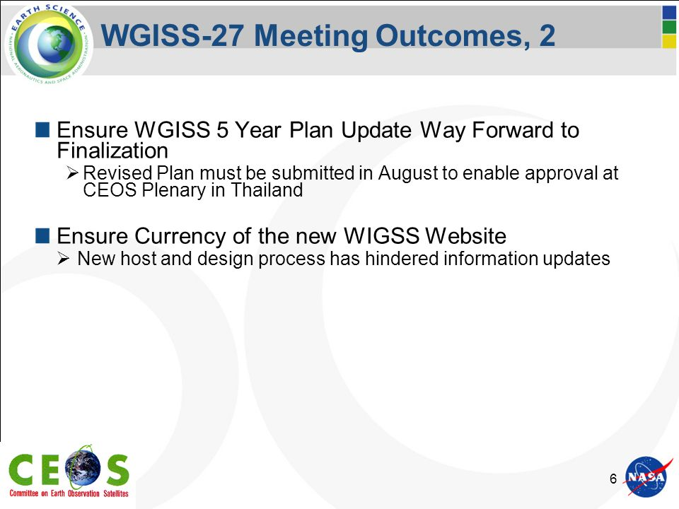 6 WGISS-27 Meeting Outcomes, 2 Ensure WGISS 5 Year Plan Update Way Forward to Finalization Revised Plan must be submitted in August to enable approval at CEOS Plenary in Thailand Ensure Currency of the new WIGSS Website New host and design process has hindered information updates