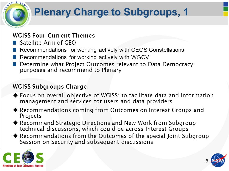 8 Plenary Charge to Subgroups, 1 WGISS Four Current Themes Satellite Arm of GEO Recommendations for working actively with CEOS Constellations Recommendations for working actively with WGCV Determine what Project Outcomes relevant to Data Democracy purposes and recommend to Plenary WGISS Subgroups Charge Focus on overall objective of WGISS: to facilitate data and information management and services for users and data providers Recommendations coming from Outcomes on Interest Groups and Projects Recommend Strategic Directions and New Work from Subgroup technical discussions, which could be across Interest Groups Recommendations from the Outcomes of the special Joint Subgroup Session on Security and subsequent discussions
