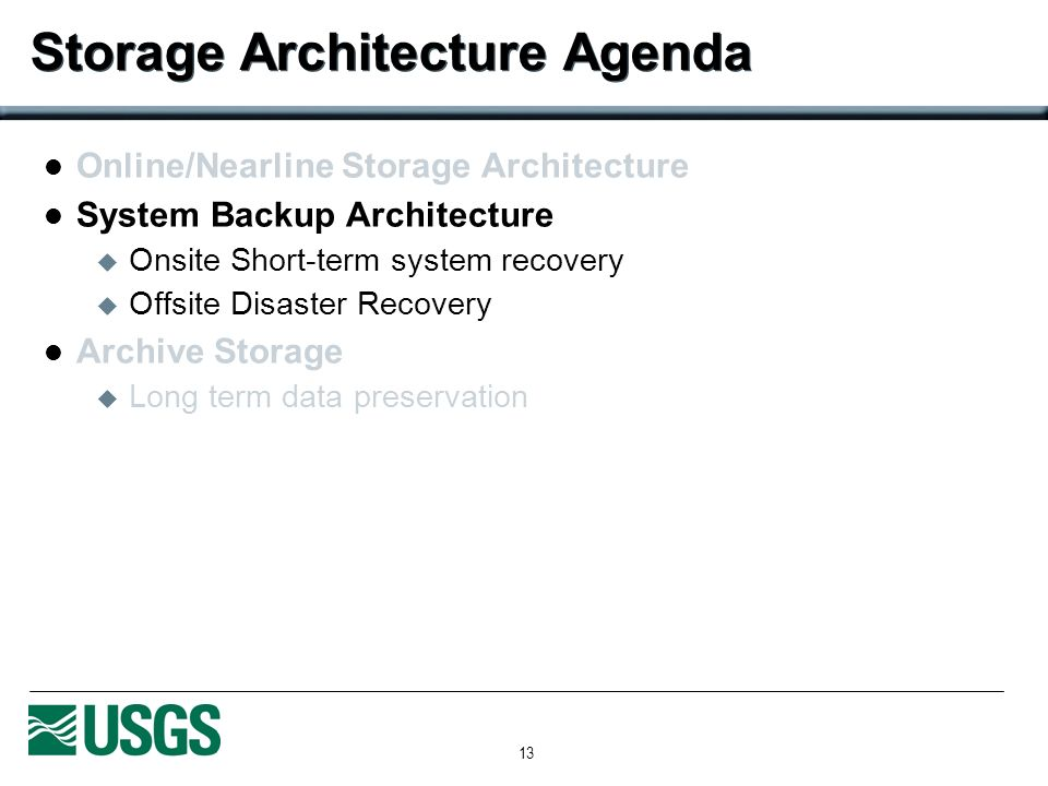 13 Storage Architecture Agenda Online/Nearline Storage Architecture System Backup Architecture Onsite Short-term system recovery Offsite Disaster Recovery Archive Storage Long term data preservation