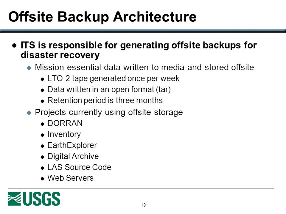 19 Offsite Backup Architecture ITS is responsible for generating offsite backups for disaster recovery Mission essential data written to media and stored offsite LTO-2 tape generated once per week Data written in an open format (tar) Retention period is three months Projects currently using offsite storage DORRAN Inventory EarthExplorer Digital Archive LAS Source Code Web Servers