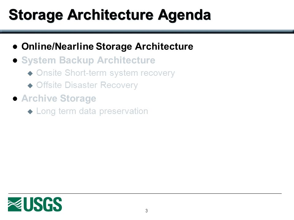 3 Storage Architecture Agenda Online/Nearline Storage Architecture System Backup Architecture Onsite Short-term system recovery Offsite Disaster Recovery Archive Storage Long term data preservation