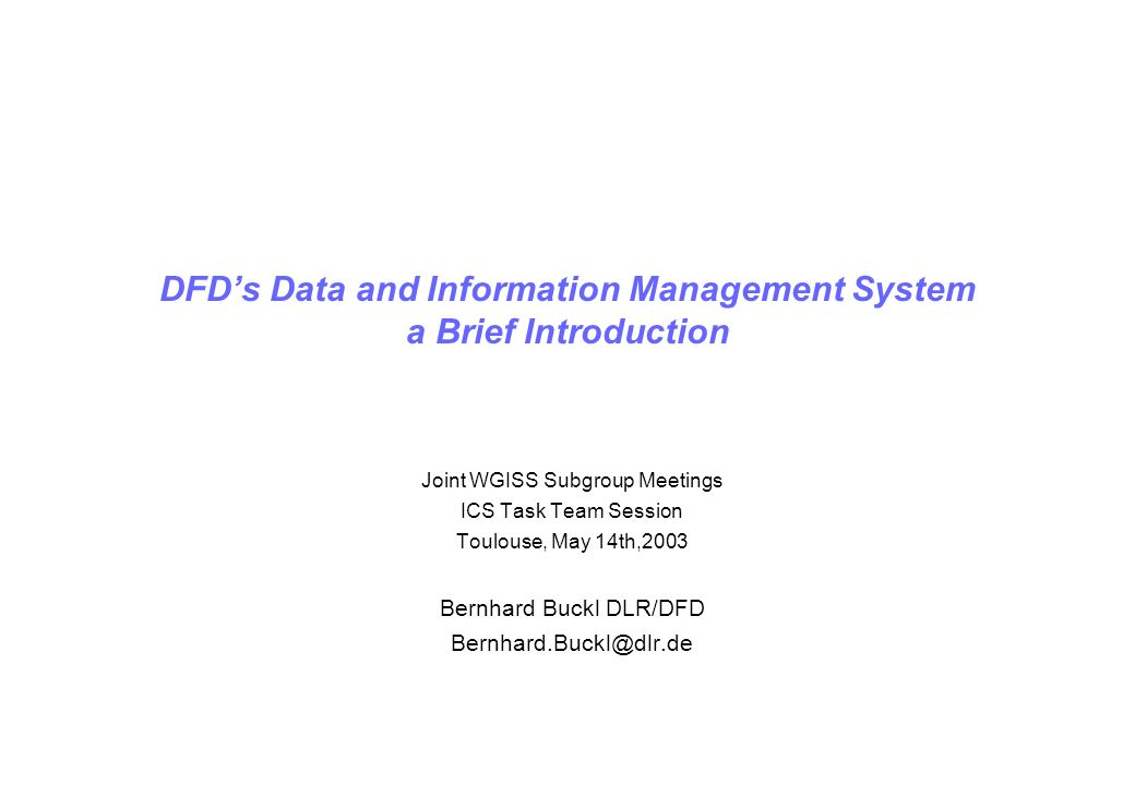 DFDs Data and Information Management System a Brief Introduction Joint WGISS Subgroup Meetings ICS Task Team Session Toulouse, May 14th,2003 Bernhard Buckl DLR/DFD Bernhard.Buckl@dlr.de