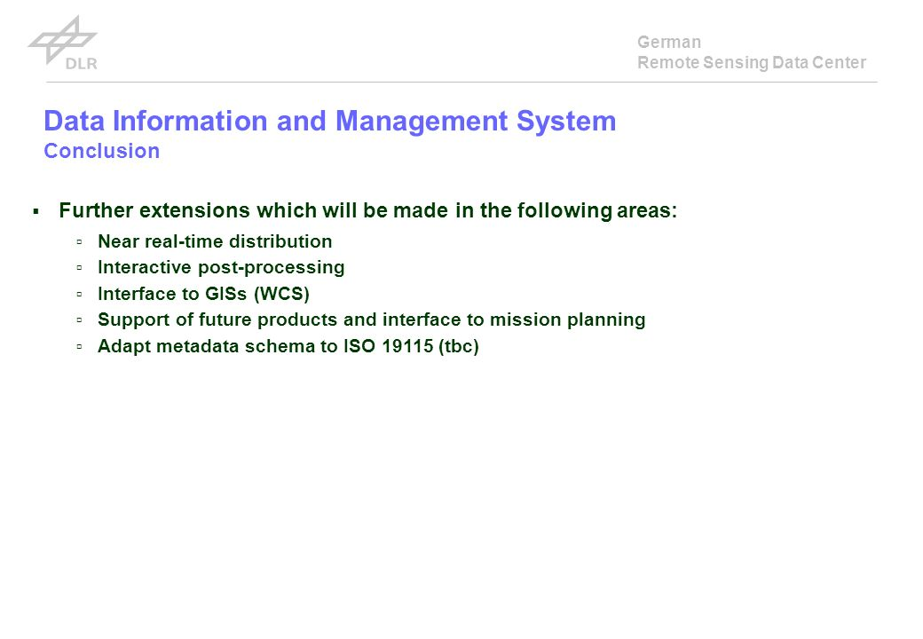 German Remote Sensing Data Center Data Information and Management System Conclusion Further extensions which will be made in the following areas: Near real-time distribution Interactive post-processing Interface to GISs (WCS) Support of future products and interface to mission planning Adapt metadata schema to ISO 19115 (tbc)
