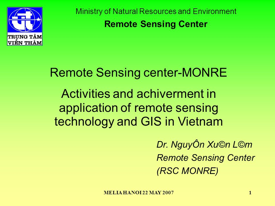 MELIA HANOI 22 MAY 20071 Remote Sensing center-MONRE Activities and achiverment in application of remote sensing technology and GIS in Vietnam Ministry of Natural Resources and Environment Remote Sensing Center Dr.