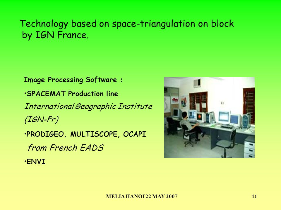 MELIA HANOI 22 MAY 200711 Image Processing Software : SPACEMAT Production line International Geographic Institute (IGN-Fr) PRODIGEO, MULTISCOPE, OCAPI from French EADS ENVI Technology based on space-triangulation on block by IGN France.
