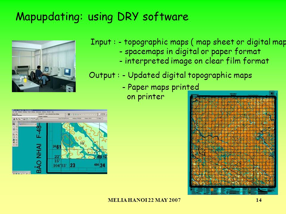 MELIA HANOI 22 MAY 200714 Mapupdating: using DRY software Input : - topographic maps ( map sheet or digital maps) - spacemaps in digital or paper format - interpreted image on clear film format Output : - Updated digital topographic maps - Paper maps printed on printer