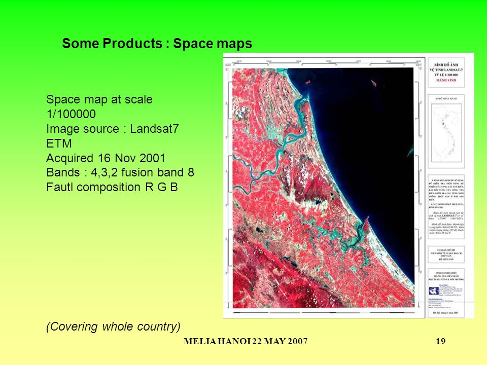 MELIA HANOI 22 MAY 200719 Space map at scale 1/100000 Image source : Landsat7 ETM Acquired 16 Nov 2001 Bands : 4,3,2 fusion band 8 Fautl composition R G B Some Products : Space maps (Covering whole country)