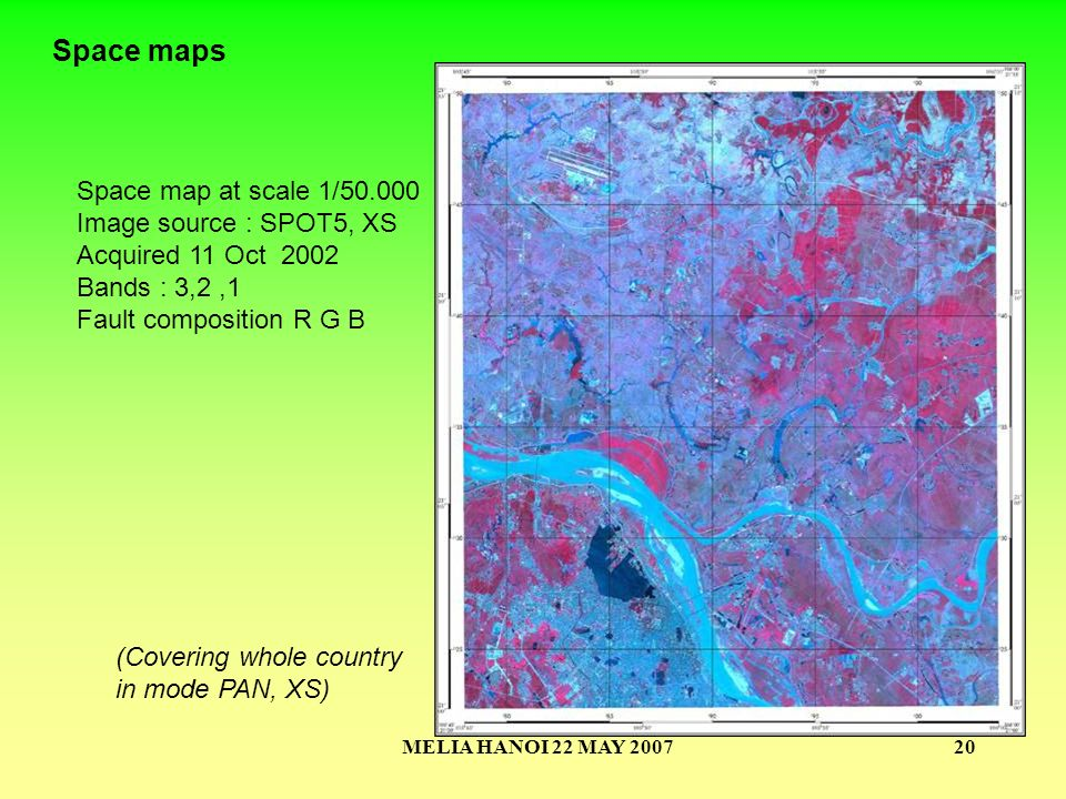 MELIA HANOI 22 MAY 200720 Space map at scale 1/50.000 Image source : SPOT5, XS Acquired 11 Oct 2002 Bands : 3,2,1 Fault composition R G B Space maps (Covering whole country in mode PAN, XS)