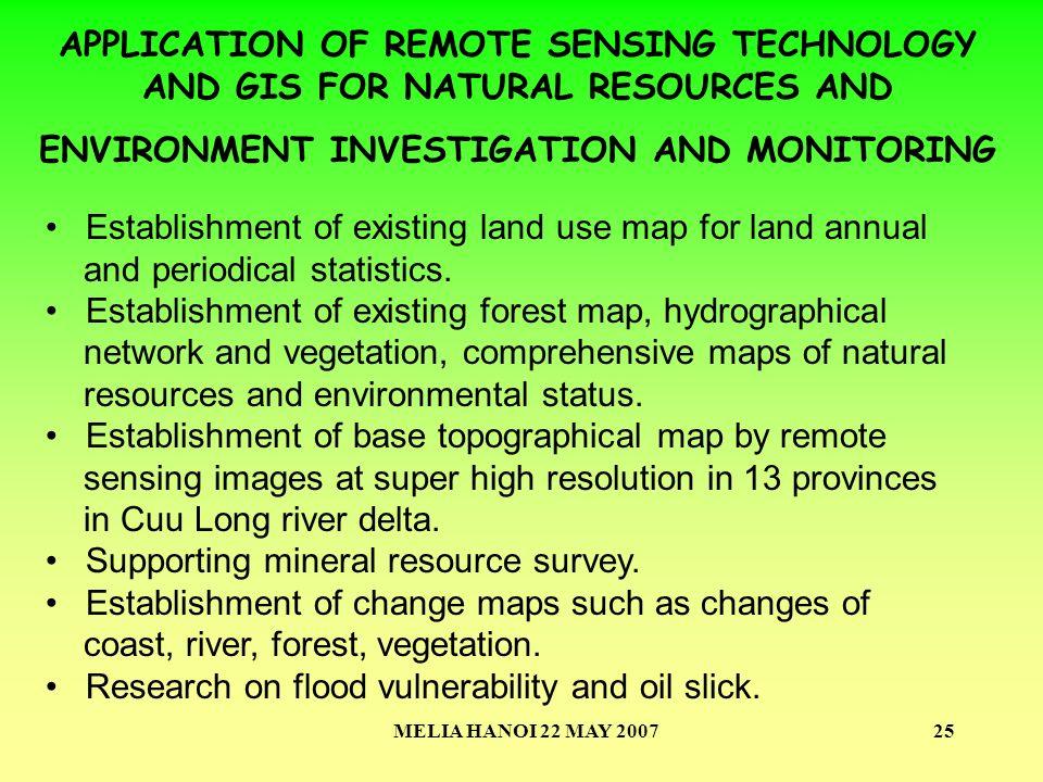 MELIA HANOI 22 MAY 200725 APPLICATION OF REMOTE SENSING TECHNOLOGY AND GIS FOR NATURAL RESOURCES AND ENVIRONMENT INVESTIGATION AND MONITORING Establishment of existing land use map for land annual and periodical statistics.