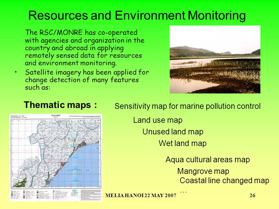 MELIA HANOI 22 MAY 200726 Thematic maps : Sensitivity map for marine pollution control Land use map Wet land map Aqua cultural areas map Mangrove map Unused land map Coastal line changed map … Resources and Environment Monitoring The RSC/MONRE has co-operated with agencies and organization in the country and abroad in applying remotely sensed data for resources and environment monitoring.