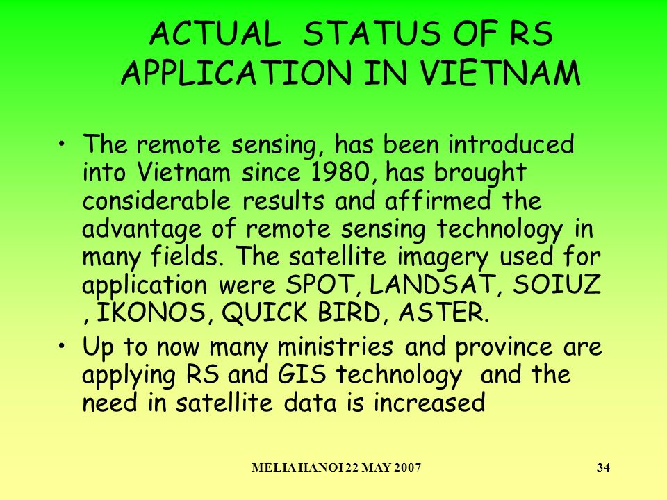 MELIA HANOI 22 MAY 200734 ACTUAL STATUS OF RS APPLICATION IN VIETNAM The remote sensing, has been introduced into Vietnam since 1980, has brought considerable results and affirmed the advantage of remote sensing technology in many fields.